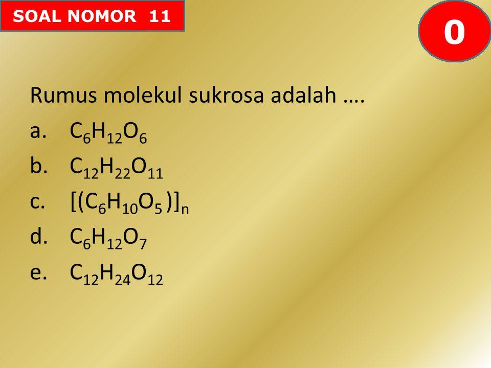 SOAL NOMOR 11 Rumus molekul sukrosa adalah …. a.C 6 H 12 O 6 b.C 12 H 22 O 11 c.[(C 6 H 10 O 5 )] n d.C 6 H 12 O 7 e.C 12 H 24 O 12 605958575655545352