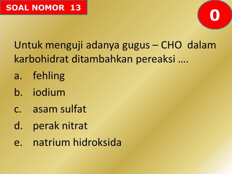 SOAL NOMOR 13 Untuk menguji adanya gugus – CHO dalam karbohidrat ditambahkan pereaksi …. a.fehling b.iodium c.asam sulfat d.perak nitrat e.natrium hid