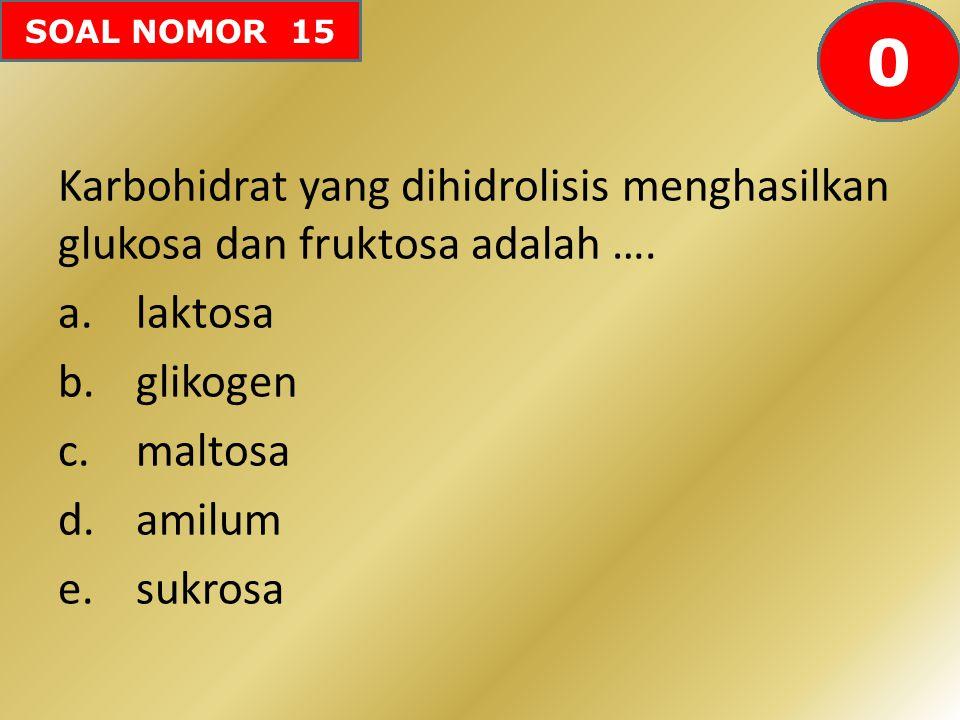 SOAL NOMOR 15 Karbohidrat yang dihidrolisis menghasilkan glukosa dan fruktosa adalah …. a.laktosa b.glikogen c.maltosa d.amilum e.sukrosa 605958575655