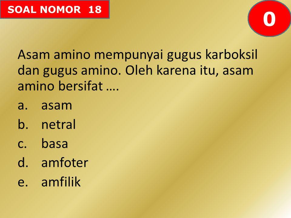 SOAL NOMOR 18 Asam amino mempunyai gugus karboksil dan gugus amino. Oleh karena itu, asam amino bersifat …. a.asam b.netral c.basa d.amfoter e.amfilik