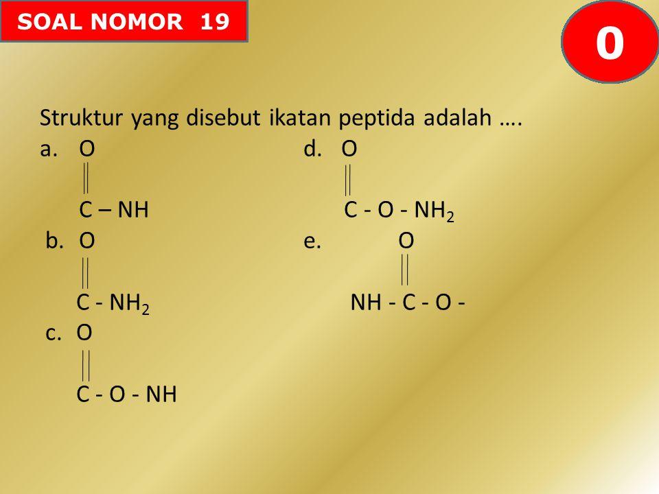 SOAL NOMOR 19 Struktur yang disebut ikatan peptida adalah …. a. Od. O C – NH C - O - NH 2 b. Oe. O C - NH 2 NH - C - O - c.O C - O - NH 60595857565554