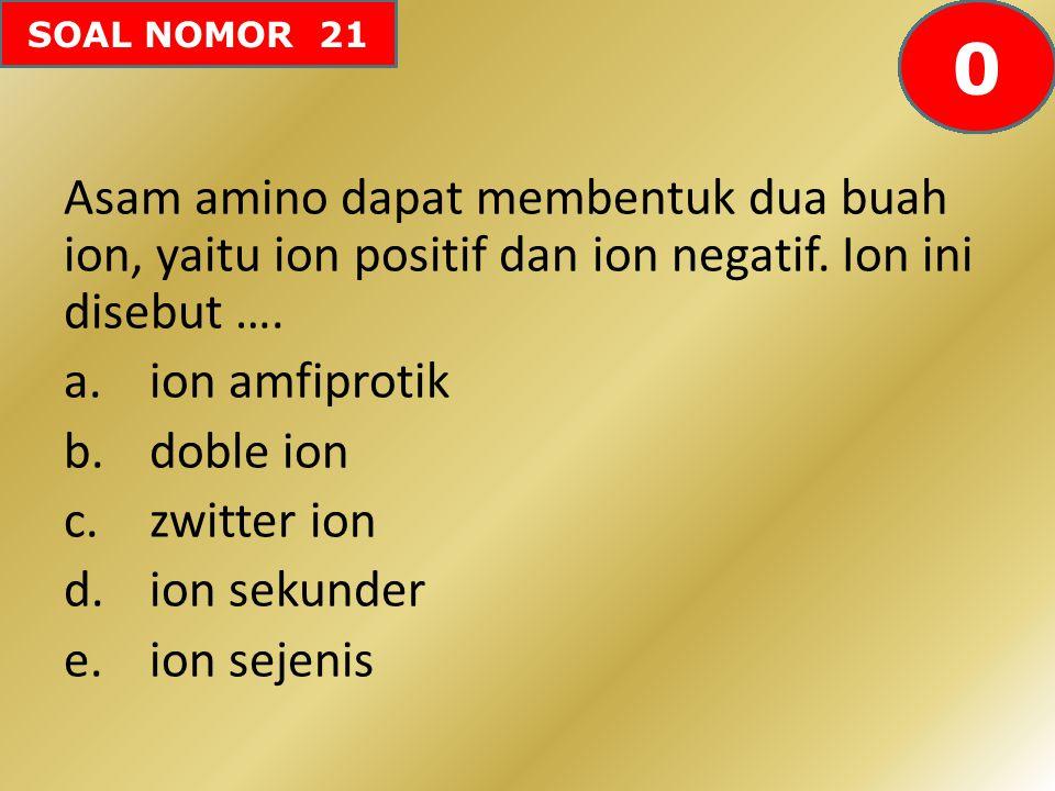 SOAL NOMOR 21 Asam amino dapat membentuk dua buah ion, yaitu ion positif dan ion negatif. Ion ini disebut …. a.ion amfiprotik b.doble ion c.zwitter io