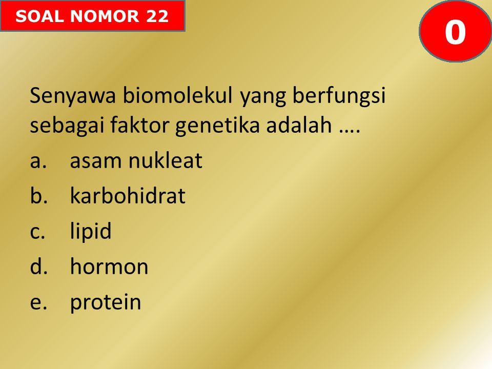 SOAL NOMOR 22 Senyawa biomolekul yang berfungsi sebagai faktor genetika adalah …. a.asam nukleat b.karbohidrat c.lipid d.hormon e.protein 605958575655