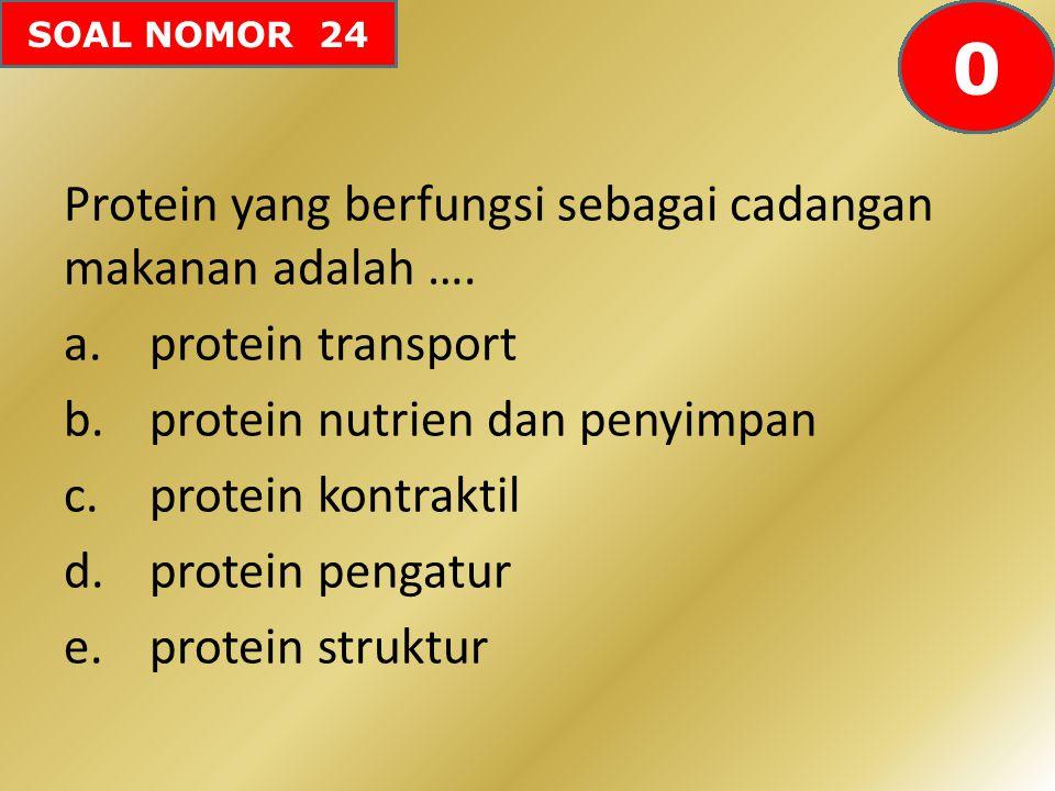 SOAL NOMOR 24 Protein yang berfungsi sebagai cadangan makanan adalah …. a.protein transport b.protein nutrien dan penyimpan c.protein kontraktil d.pro