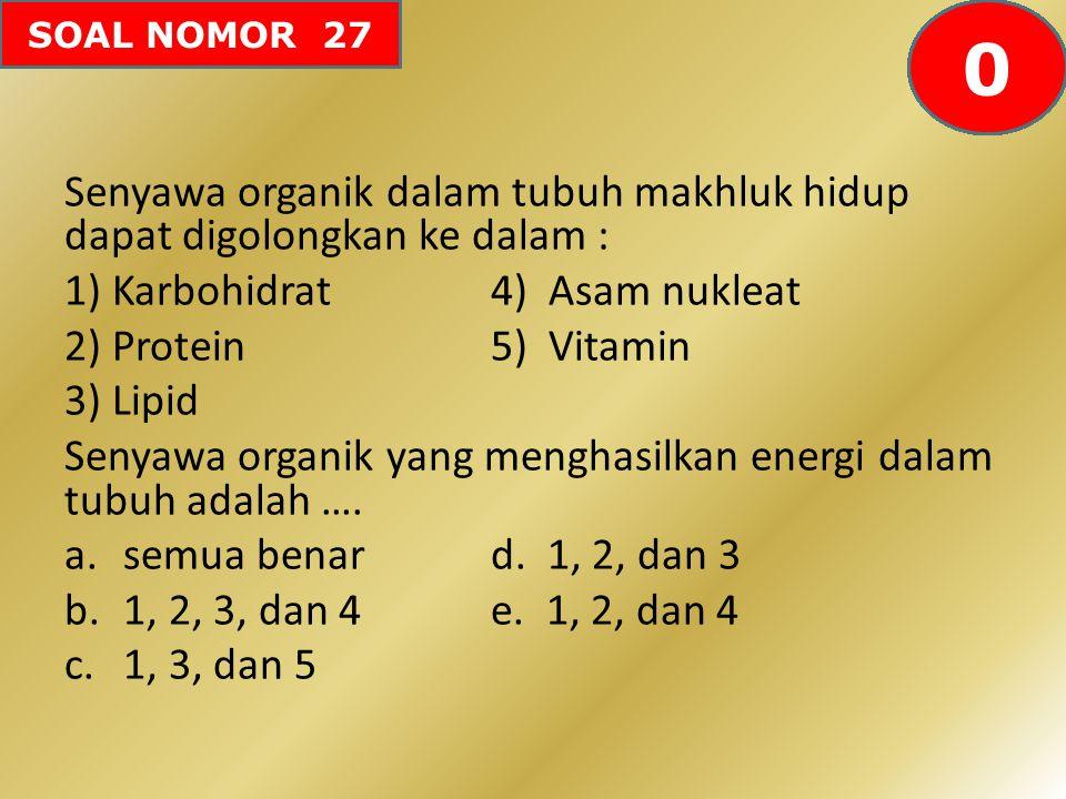 SOAL NOMOR 27 Senyawa organik dalam tubuh makhluk hidup dapat digolongkan ke dalam : 1)Karbohidrat4) Asam nukleat 2)Protein5) Vitamin 3)Lipid Senyawa