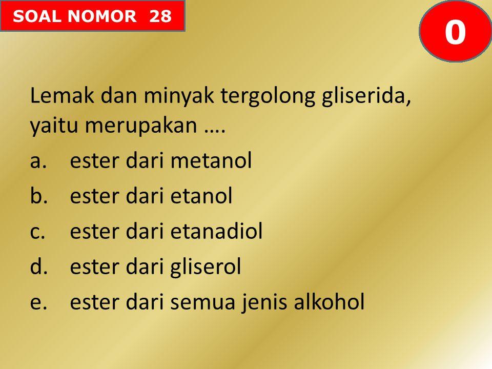 SOAL NOMOR 28 Lemak dan minyak tergolong gliserida, yaitu merupakan …. a.ester dari metanol b.ester dari etanol c.ester dari etanadiol d.ester dari gl