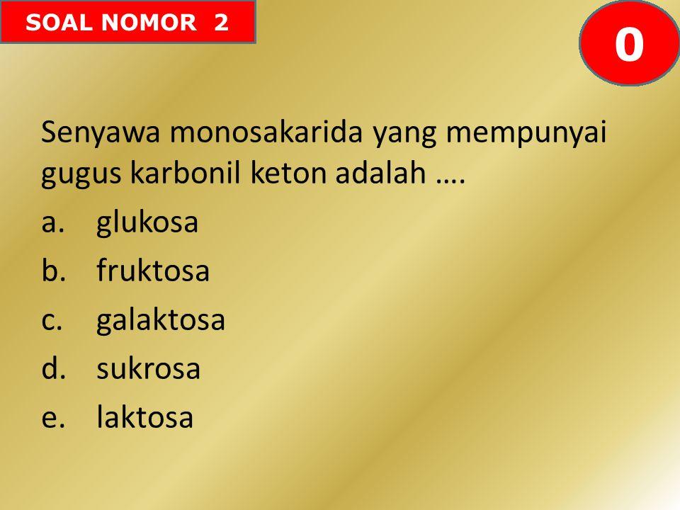 SOAL NOMOR 2 Senyawa monosakarida yang mempunyai gugus karbonil keton adalah …. a.glukosa b.fruktosa c.galaktosa d.sukrosa e.laktosa 60595857565554535