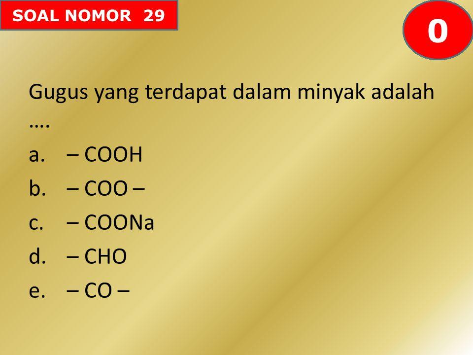 SOAL NOMOR 29 Gugus yang terdapat dalam minyak adalah …. a.– COOH b.– COO – c.– COONa d.– CHO e.– CO – 60595857565554535251504948474645444342414240393
