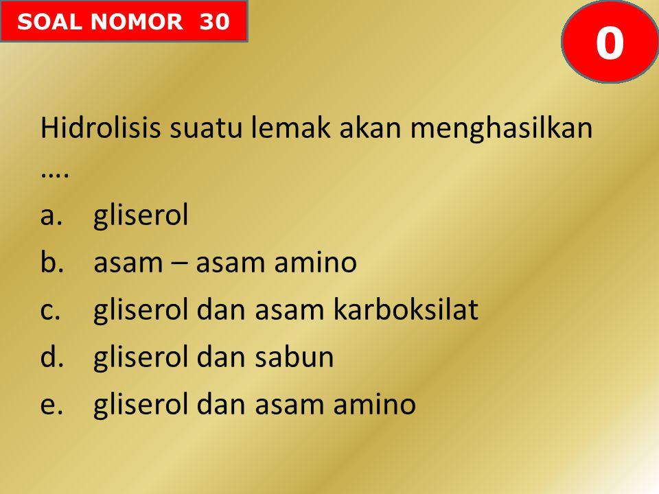 SOAL NOMOR 30 Hidrolisis suatu lemak akan menghasilkan …. a.gliserol b.asam – asam amino c.gliserol dan asam karboksilat d.gliserol dan sabun e.gliser