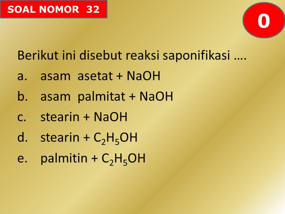 SOAL NOMOR 32 Berikut ini disebut reaksi saponifikasi …. a.asam asetat + NaOH b.asam palmitat + NaOH c.stearin + NaOH d.stearin + C 2 H 5 OH e.palmiti