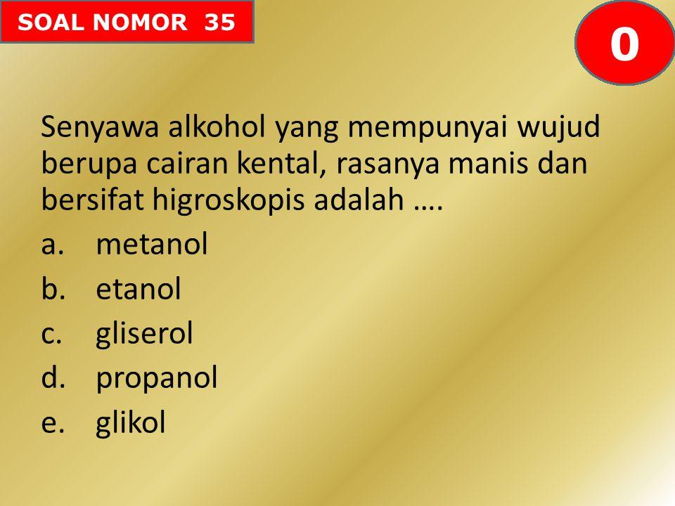 SOAL NOMOR 35 Senyawa alkohol yang mempunyai wujud berupa cairan kental, rasanya manis dan bersifat higroskopis adalah …. a.metanol b.etanol c.glisero