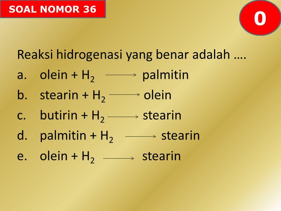 SOAL NOMOR 36 Reaksi hidrogenasi yang benar adalah …. a.olein + H 2 palmitin b.stearin + H 2 olein c.butirin + H 2 stearin d.palmitin + H 2 stearin e.