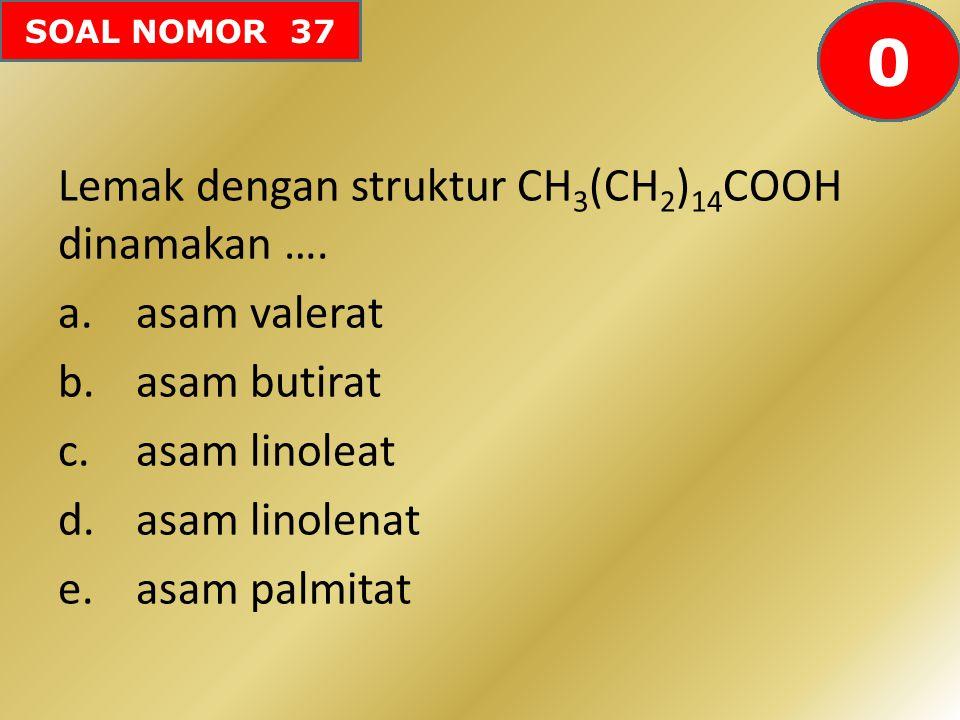 SOAL NOMOR 37 Lemak dengan struktur CH 3 (CH 2 ) 14 COOH dinamakan …. a.asam valerat b.asam butirat c.asam linoleat d.asam linolenat e.asam palmitat 6