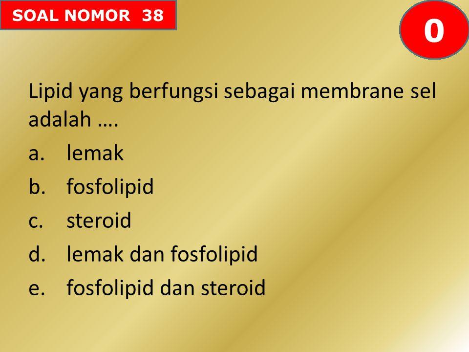SOAL NOMOR 38 Lipid yang berfungsi sebagai membrane sel adalah …. a.lemak b.fosfolipid c.steroid d.lemak dan fosfolipid e.fosfolipid dan steroid 60595