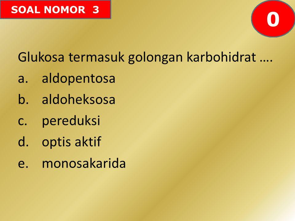 SOAL NOMOR 3 Glukosa termasuk golongan karbohidrat …. a.aldopentosa b.aldoheksosa c.pereduksi d.optis aktif e.monosakarida 605958575655545352515049484