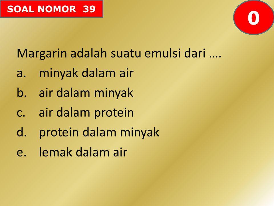 SOAL NOMOR 39 Margarin adalah suatu emulsi dari …. a.minyak dalam air b.air dalam minyak c.air dalam protein d.protein dalam minyak e.lemak dalam air
