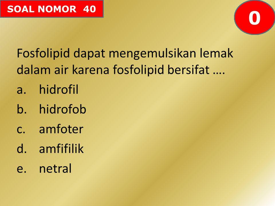 SOAL NOMOR 40 Fosfolipid dapat mengemulsikan lemak dalam air karena fosfolipid bersifat …. a.hidrofil b.hidrofob c.amfoter d.amfifilik e.netral 605958
