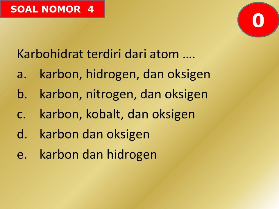 SOAL NOMOR 4 Karbohidrat terdiri dari atom …. a.karbon, hidrogen, dan oksigen b.karbon, nitrogen, dan oksigen c.karbon, kobalt, dan oksigen d.karbon d