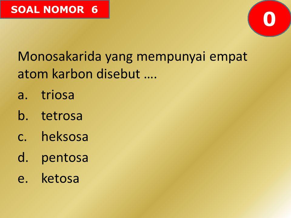 SOAL NOMOR 6 Monosakarida yang mempunyai empat atom karbon disebut …. a.triosa b.tetrosa c.heksosa d.pentosa e.ketosa 60595857565554535251504948474645