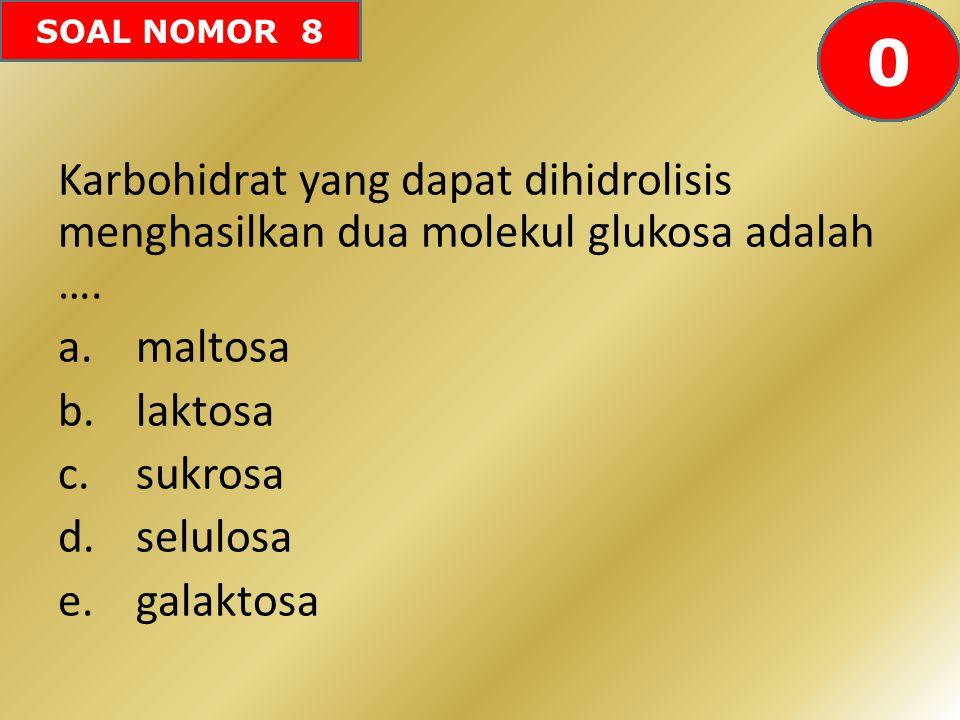 SOAL NOMOR 8 Karbohidrat yang dapat dihidrolisis menghasilkan dua molekul glukosa adalah …. a.maltosa b.laktosa c.sukrosa d.selulosa e.galaktosa 60595