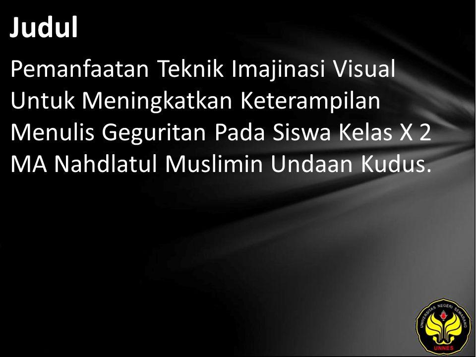 Judul Pemanfaatan Teknik Imajinasi Visual Untuk Meningkatkan Keterampilan Menulis Geguritan Pada Siswa Kelas X 2 MA Nahdlatul Muslimin Undaan Kudus.