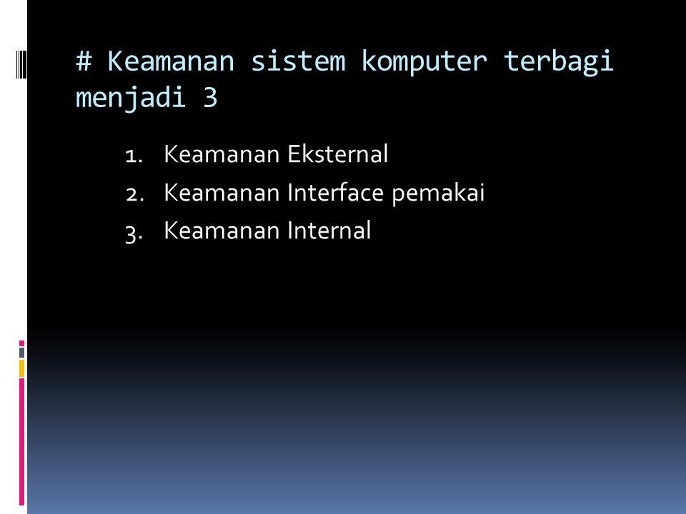 # Keamanan sistem komputer terbagi menjadi 3 1.Keamanan Eksternal 2.Keamanan Interface pemakai 3.Keamanan Internal