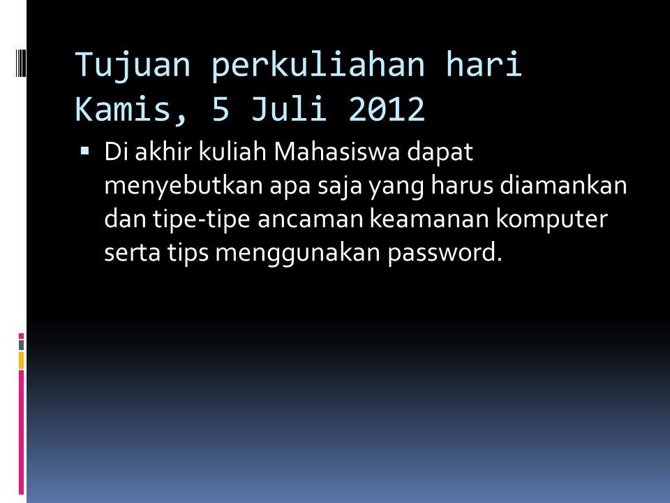 Tujuan perkuliahan hari Kamis, 5 Juli 2012  Di akhir kuliah Mahasiswa dapat menyebutkan apa saja yang harus diamankan dan tipe-tipe ancaman keamanan komputer serta tips menggunakan password.