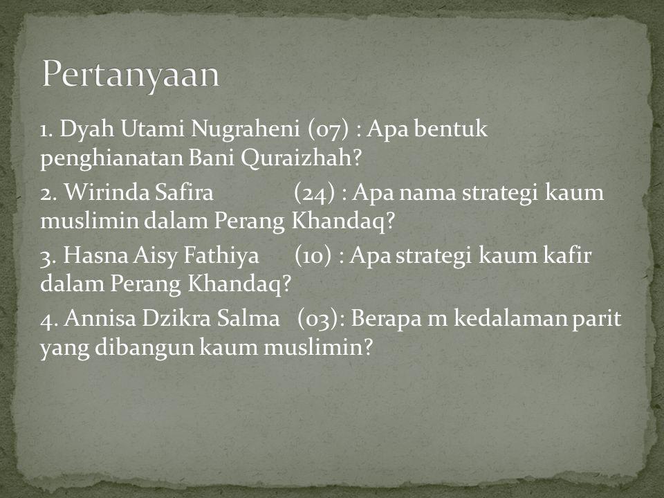 1. Dyah Utami Nugraheni (07) : Apa bentuk penghianatan Bani Quraizhah? 2. Wirinda Safira (24) : Apa nama strategi kaum muslimin dalam Perang Khandaq?
