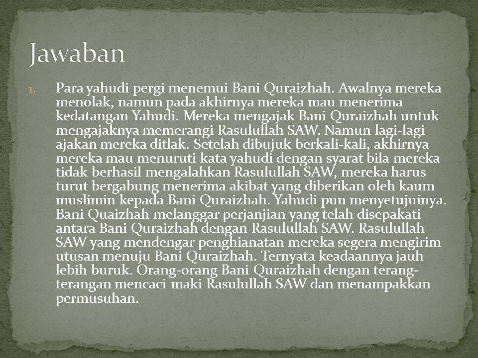 1. Para yahudi pergi menemui Bani Quraizhah. Awalnya mereka menolak, namun pada akhirnya mereka mau menerima kedatangan Yahudi. Mereka mengajak Bani Q