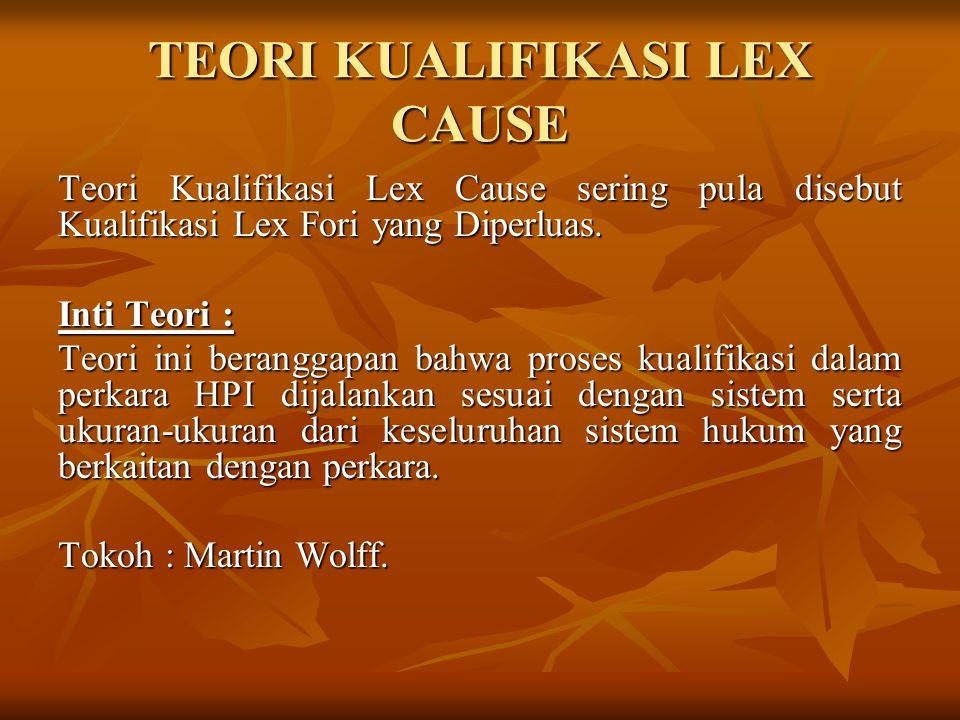 TEORI KUALIFIKASI LEX CAUSE Teori Kualifikasi Lex Cause sering pula disebut Kualifikasi Lex Fori yang Diperluas. Inti Teori : Teori ini beranggapan ba