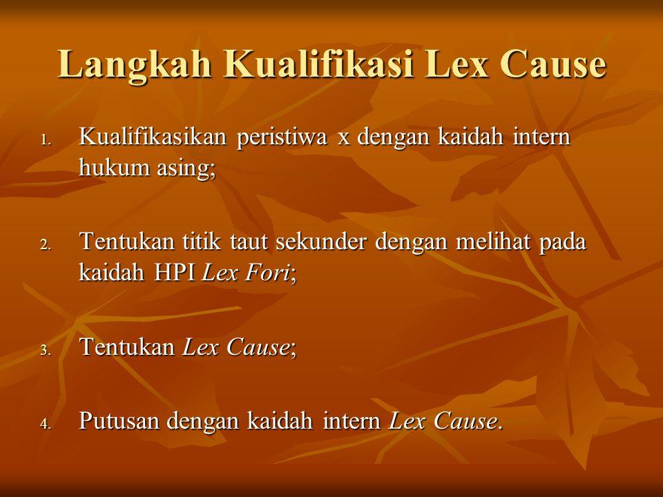 Langkah Kualifikasi Lex Cause 1. Kualifikasikan peristiwa x dengan kaidah intern hukum asing; 2. Tentukan titik taut sekunder dengan melihat pada kaid