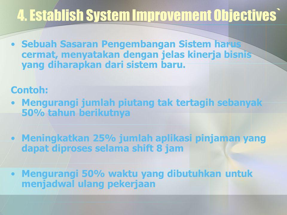 4. Establish System Improvement Objectives` Sebuah Sasaran Pengembangan Sistem harus cermat, menyatakan dengan jelas kinerja bisnis yang diharapkan da