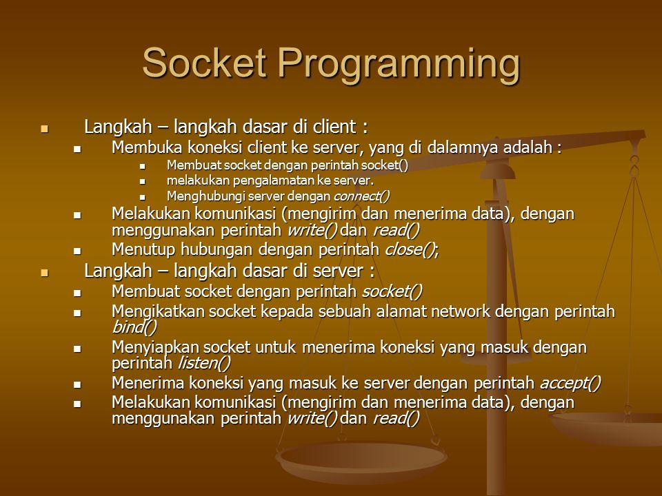 Socket Programming Langkah – langkah dasar di client : Langkah – langkah dasar di client : Membuka koneksi client ke server, yang di dalamnya adalah : Membuka koneksi client ke server, yang di dalamnya adalah : Membuat socket dengan perintah socket() Membuat socket dengan perintah socket() melakukan pengalamatan ke server.
