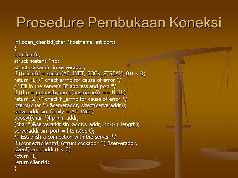 Prosedure Pembukaan Koneksi int open_clientfd(char *hostname, int port) { int clientfd; struct hostent *hp; struct sockaddr_in serveraddr; if ((clientfd = socket(AF_INET, SOCK_STREAM, 0)) < 0) return -1; /* check errno for cause of error */ /* Fill in the server s IP address and port */ if ((hp = gethostbyname(hostname)) == NULL) return -2; /* check h_errno for cause of error */ bzero((char *) &serveraddr, sizeof(serveraddr)); serveraddr.sin_family = AF_INET; bcopy((char *)hp->h_addr, (char *)&serveraddr.sin_addr.s_addr, hp->h_length); serveraddr.sin_port = htons(port); /* Establish a connection with the server */ if (connect(clientfd, (struct sockaddr *) &serveraddr, sizeof(serveraddr)) < 0) return -1; return clientfd; }