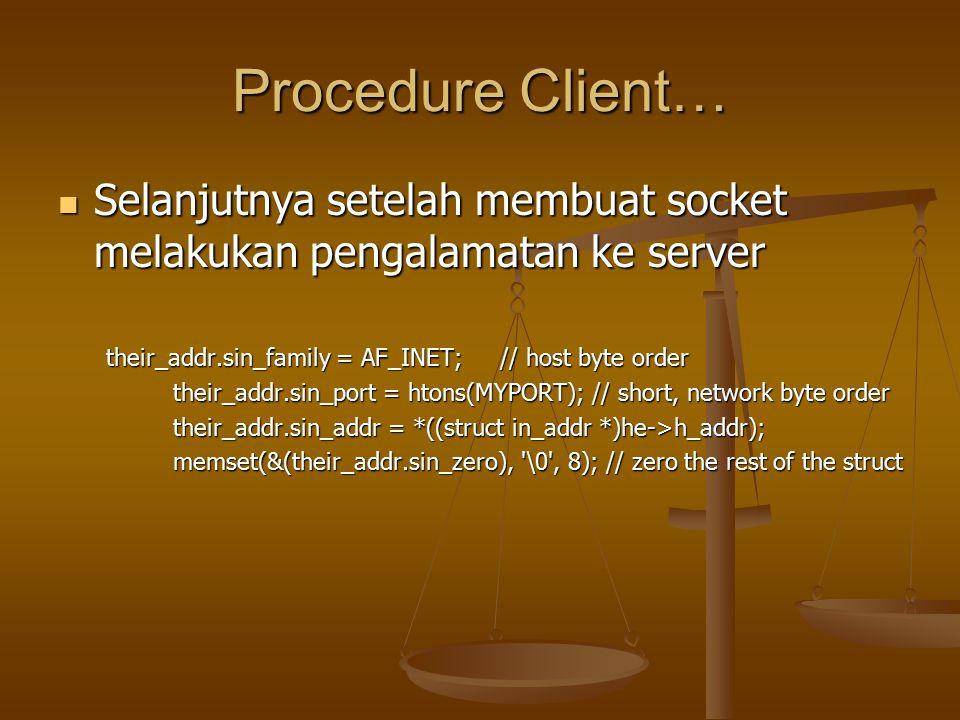 Procedure Client… Selanjutnya setelah membuat socket melakukan pengalamatan ke server Selanjutnya setelah membuat socket melakukan pengalamatan ke server their_addr.sin_family = AF_INET; // host byte order their_addr.sin_port = htons(MYPORT); // short, network byte order their_addr.sin_port = htons(MYPORT); // short, network byte order their_addr.sin_addr = *((struct in_addr *)he->h_addr); their_addr.sin_addr = *((struct in_addr *)he->h_addr); memset(&(their_addr.sin_zero), \0 , 8); // zero the rest of the struct memset(&(their_addr.sin_zero), \0 , 8); // zero the rest of the struct