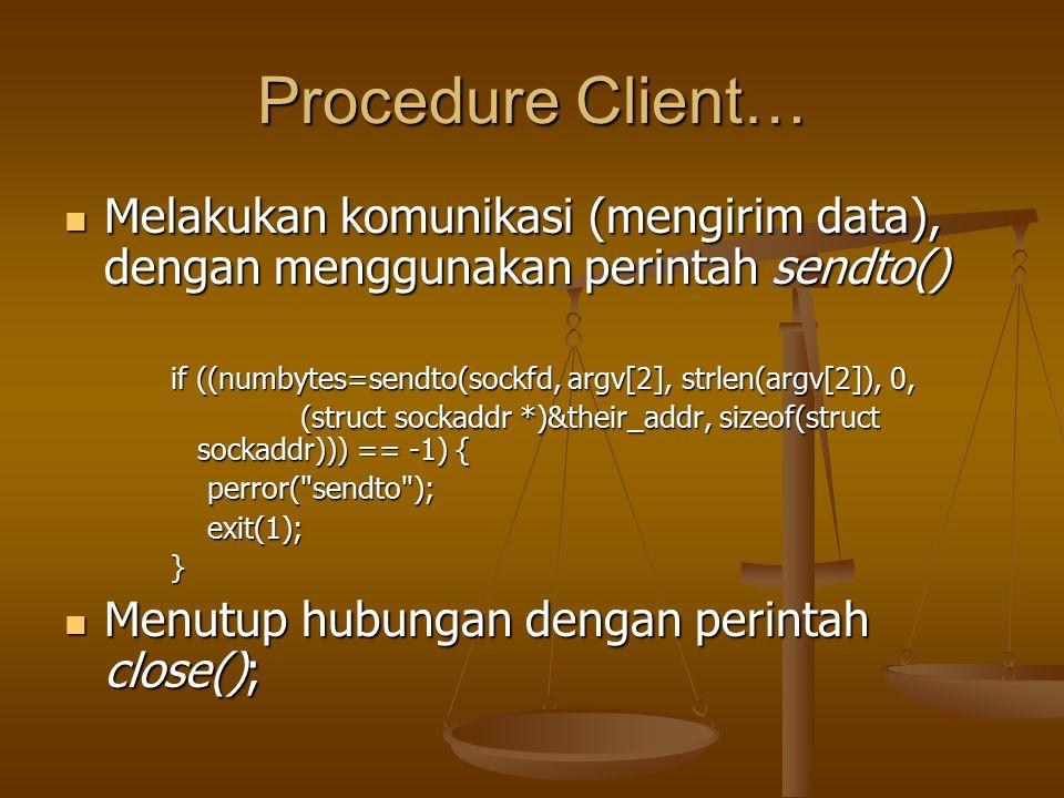 Procedure Client… Melakukan komunikasi (mengirim data), dengan menggunakan perintah sendto() Melakukan komunikasi (mengirim data), dengan menggunakan perintah sendto() if ((numbytes=sendto(sockfd, argv[2], strlen(argv[2]), 0, (struct sockaddr *)&their_addr, sizeof(struct sockaddr))) == -1) { (struct sockaddr *)&their_addr, sizeof(struct sockaddr))) == -1) { perror( sendto ); perror( sendto ); exit(1); exit(1);} Menutup hubungan dengan perintah close(); Menutup hubungan dengan perintah close();