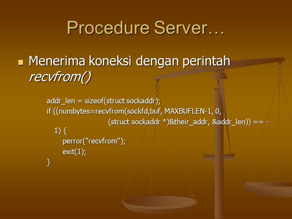 Procedure Server… Menerima koneksi dengan perintah recvfrom() Menerima koneksi dengan perintah recvfrom() addr_len = sizeof(struct sockaddr); if ((numbytes=recvfrom(sockfd,buf, MAXBUFLEN-1, 0, (struct sockaddr *)&their_addr, &addr_len)) == - 1) { (struct sockaddr *)&their_addr, &addr_len)) == - 1) { perror( recvfrom ); perror( recvfrom ); exit(1); exit(1);}