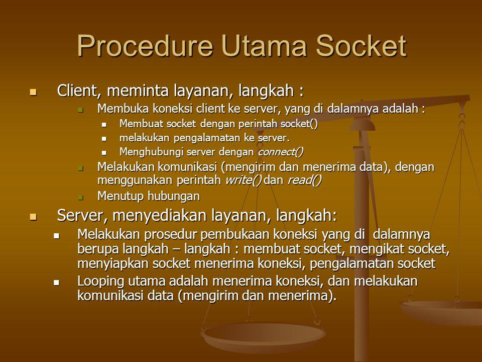 Procedure Utama Socket Client, meminta layanan, langkah : Client, meminta layanan, langkah : Membuka koneksi client ke server, yang di dalamnya adalah : Membuka koneksi client ke server, yang di dalamnya adalah : Membuat socket dengan perintah socket() Membuat socket dengan perintah socket() melakukan pengalamatan ke server.
