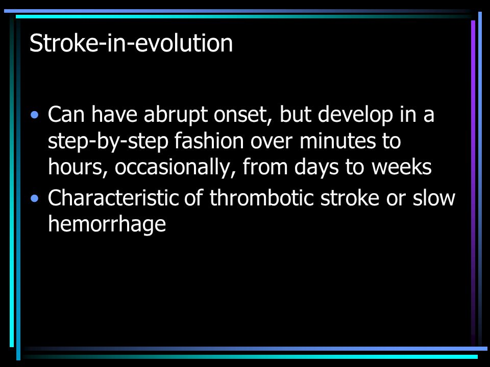 Stroke-in-evolution Can have abrupt onset, but develop in a step-by-step fashion over minutes to hours, occasionally, from days to weeks Characteristic of thrombotic stroke or slow hemorrhage
