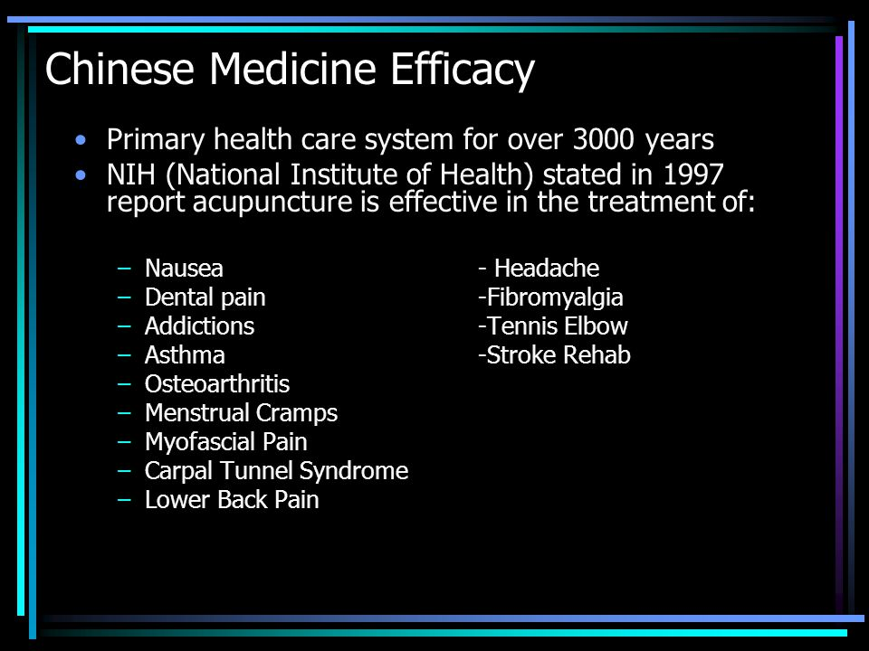 Chinese Medicine Efficacy Primary health care system for over 3000 years NIH (National Institute of Health) stated in 1997 report acupuncture is effective in the treatment of: –Nausea - Headache –Dental pain -Fibromyalgia –Addictions -Tennis Elbow –Asthma -Stroke Rehab –Osteoarthritis –Menstrual Cramps –Myofascial Pain –Carpal Tunnel Syndrome –Lower Back Pain
