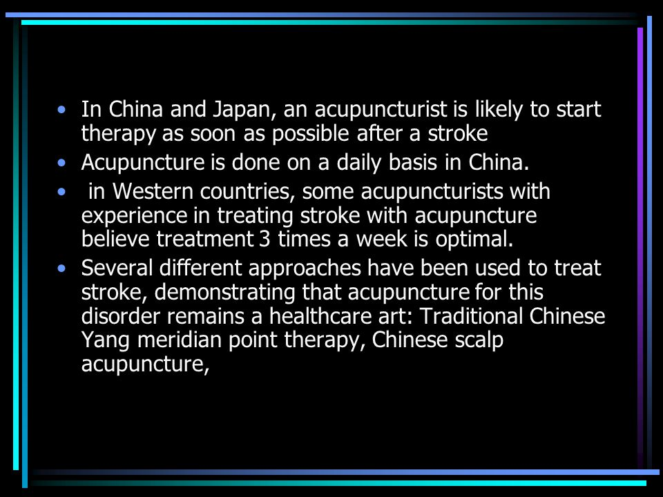 In China and Japan, an acupuncturist is likely to start therapy as soon as possible after a stroke Acupuncture is done on a daily basis in China.