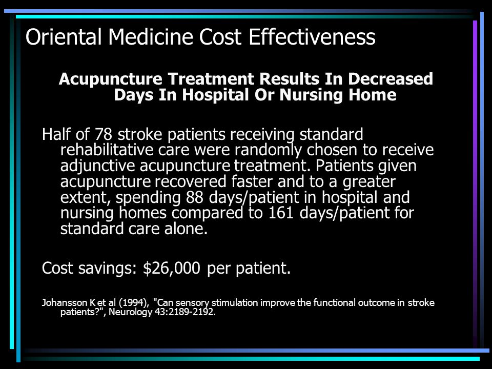 Oriental Medicine Cost Effectiveness Acupuncture Treatment Results In Decreased Days In Hospital Or Nursing Home Half of 78 stroke patients receiving standard rehabilitative care were randomly chosen to receive adjunctive acupuncture treatment.