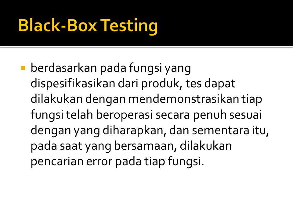  Black box testing, dilakukan tanpa pengetahuan detil struktur internal dari sistem atau komponen yang dites.