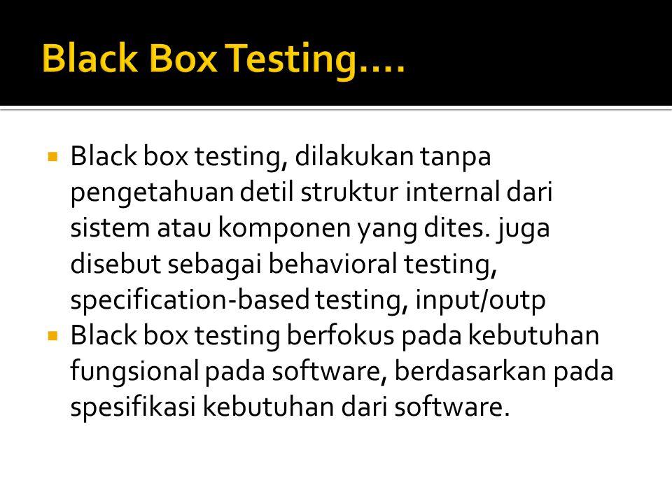  Black box testing, dilakukan tanpa pengetahuan detil struktur internal dari sistem atau komponen yang dites. juga disebut sebagai behavioral testing