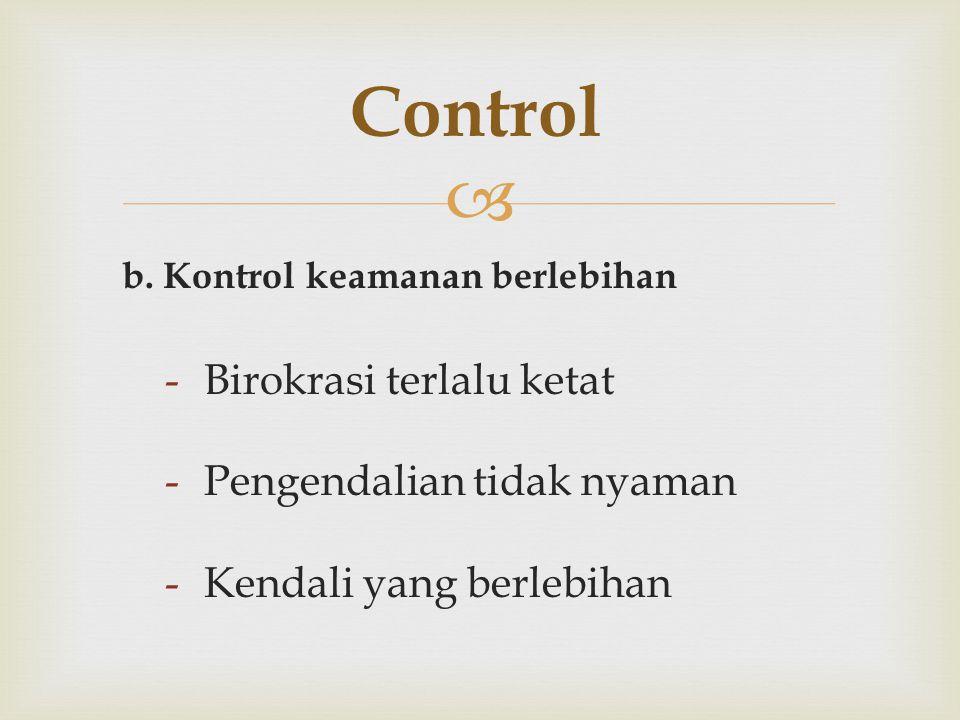  b. Kontrol keamanan berlebihan -Birokrasi terlalu ketat -Pengendalian tidak nyaman -Kendali yang berlebihan Control