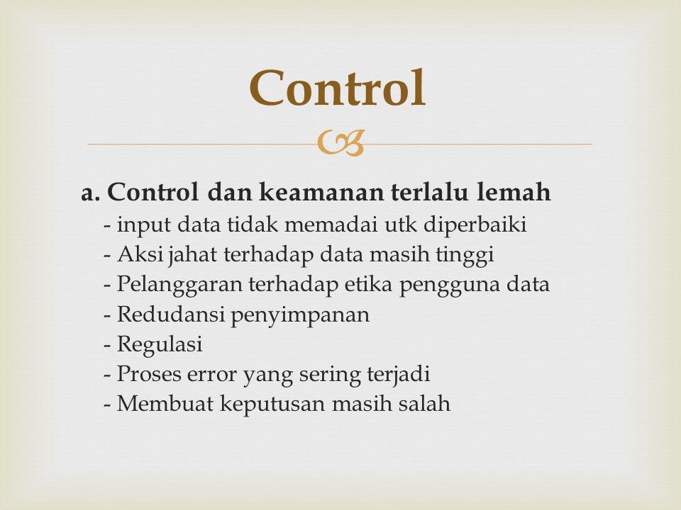  a. Control dan keamanan terlalu lemah - input data tidak memadai utk diperbaiki - Aksi jahat terhadap data masih tinggi - Pelanggaran terhadap etika