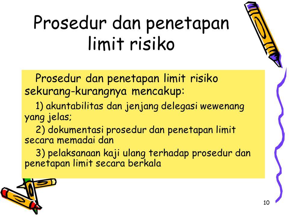 10 Prosedur dan penetapan limit risiko Prosedur dan penetapan limit risiko sekurang-kurangnya mencakup: 1) akuntabilitas dan jenjang delegasi wewenang yang jelas; 2) dokumentasi prosedur dan penetapan limit secara memadai dan 3) pelaksanaan kaji ulang terhadap prosedur dan penetapan limit secara berkala