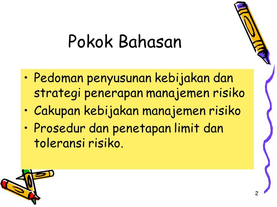 2 Pokok Bahasan Pedoman penyusunan kebijakan dan strategi penerapan manajemen risiko Cakupan kebijakan manajemen risiko Prosedur dan penetapan limit dan toleransi risiko.