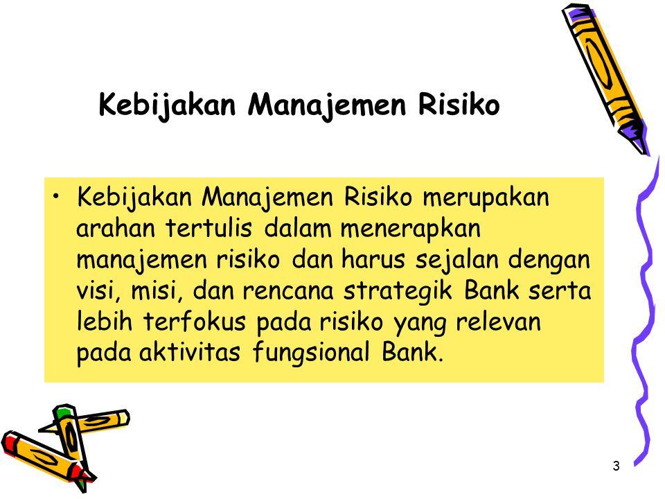 3 Kebijakan Manajemen Risiko Kebijakan Manajemen Risiko merupakan arahan tertulis dalam menerapkan manajemen risiko dan harus sejalan dengan visi, misi, dan rencana strategik Bank serta lebih terfokus pada risiko yang relevan pada aktivitas fungsional Bank.