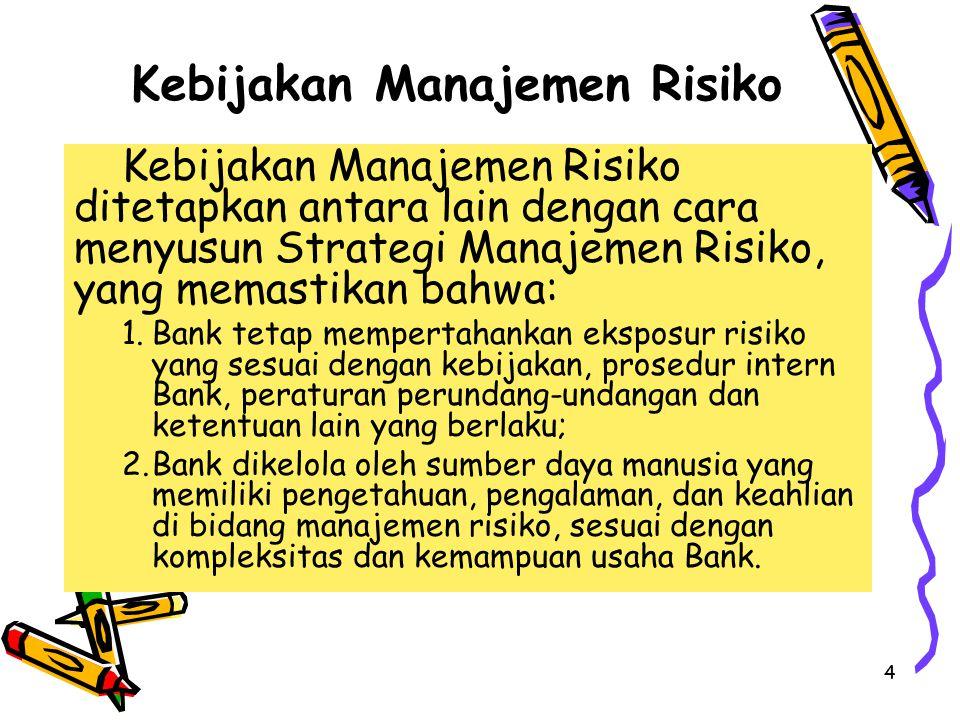 4 Kebijakan Manajemen Risiko Kebijakan Manajemen Risiko ditetapkan antara lain dengan cara menyusun Strategi Manajemen Risiko, yang memastikan bahwa: 1.Bank tetap mempertahankan eksposur risiko yang sesuai dengan kebijakan, prosedur intern Bank, peraturan perundang-undangan dan ketentuan lain yang berlaku; 2.Bank dikelola oleh sumber daya manusia yang memiliki pengetahuan, pengalaman, dan keahlian di bidang manajemen risiko, sesuai dengan kompleksitas dan kemampuan usaha Bank.